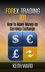 Forex Trading 101: How To Make Money On Currency Exchange ebook by Keith Ward