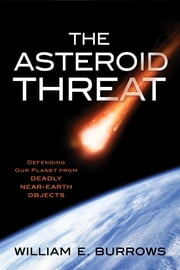The Asteroid Threat - Defending Our Planet from Deadly Near-Earth Objects ebook by William E. Burrows