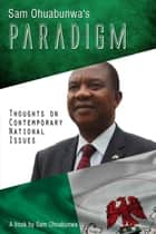 Sam Ohuabunwa's Paradigm: Thoughts on Contemporary National Issues ebook by Sam Ohuabunwa