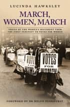 March, Women, March - Voices of the Women's Movement From The First Feminist To Votes For Women ebook by Lucinda Hawksley