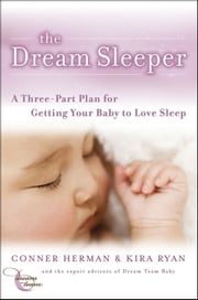 The Dream Sleeper - A Three-Part Plan for Getting Your Baby to Love Sleep ebook by Conner Herman,Kira Ryan