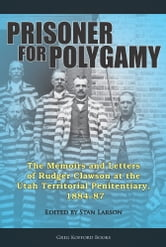 Prisoner for Polygamy: The Memoirs and Letters of Rudger Clawson at the Utah Territorial Penitentiary, 1884-87 ebook by Stan Larson,