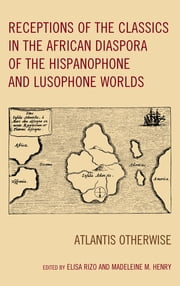 Receptions of the Classics in the African Diaspora of the Hispanophone and Lusophone Worlds - Atlantis Otherwise ebook by Elisa Rizo, Madeleine M. Henry, Cesar Augusto Baldi,...