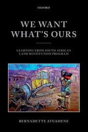 We Want What's Ours - Learning from South Africa's Land Restitution Program ebook by Bernadette Atuahene