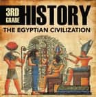 3rd Grade History: The Egyptian Civilization - Egyptian Books for Kids ebook by Baby Professor