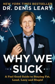 Why We Suck - A Feel Good Guide to Staying Fat, Loud, Lazy and Stupid ebook by Denis Leary