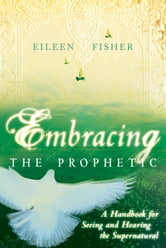 Embracing the Prophetic: A Handbook for Seeing and Hearing the Supernatural ebook by Eileen Fisher