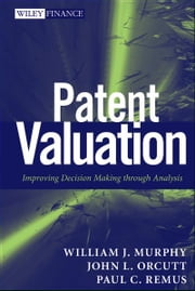 Patent Valuation - Improving Decision Making through Analysis ebook by William J. Murphy,John L. Orcutt,Paul C. Remus