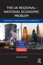 The UK Regional–National Economic Problem - Geography, globalisation and governance ebook by Philip McCann