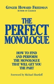 The Perfect Monologue: How to Find and Perform the Monologue That Will Get You the Part ebook by Friedman, Ginger Howard