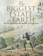 The Biggest Estate on Earth - How Aborigines made Australia ekitaplar by Bill Gammage