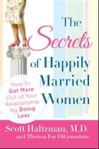 The Secrets of Happily Married Women - How to Get More Out of Your Relationship by Doing Less ebook by Scott Haltzman, Theresa Foy DiGeronimo