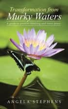 Transformation from Murky Waters - A Guide to Positive Thinking and Inner Peace ebook by Angela Stephens