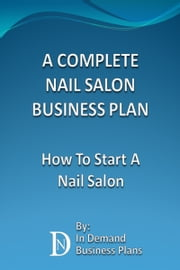 A Complete Nail Salon Business Plan: How To Start A Nail Salon ebook by In Demand Business Plans