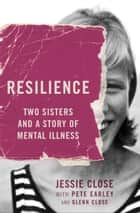 Resilience - Two Sisters and a Story of Mental Illness ebook by Jessie Close, Pete Earley, Glenn Close
