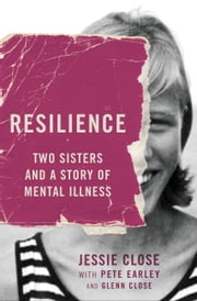Resilience - Two Sisters and a Story of Mental Illness ebook by Jessie Close,Pete Earley,Glenn Close