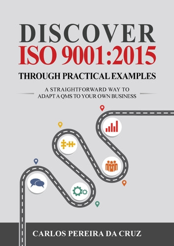 Discover ISO 9001:2015 Through Practical Examples - A Straightforward Way to Adapt a QMS to Your Own Business ebook by Carlos Pereira da Cruz