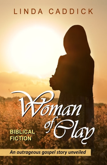 Woman Of Clay: An Outrageous Gospel Story Unveiled ebook by Linda Caddick