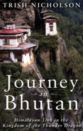 Journey in Bhutan: - Himalayan Trek in the Kingdom of the Thunder Dragon ebook by Trish Nicholson