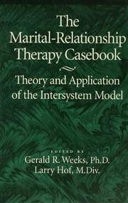 The Marital-Relationship Therapy Casebook - Theory & Application Of The Intersystem Model ebook by Gerald Weeks,Larry Hof