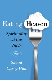 Eating Heaven - Spirituality at the Table ebook by Simon Carey Holt