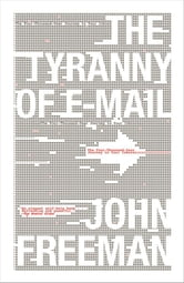 The Tyranny of E-mail - The Four-Thousand-Year Journey to Your Inbox ebook by John Freeman