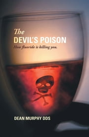 The Devil's Poison - How Fluoride Is Killing You eBook by Dean Murphy DDS