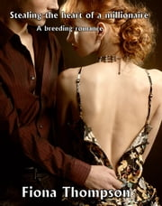 Stealing the heart of a millionaire: A Breeding Romance ebook by Fiona Thompson