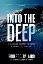 Into the Deep - A Memoir From the Man Who Found Titanic ebook by