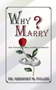 Why Marry: How To Know Why, When and Who To Commit To ebook by gregory fuller