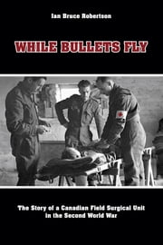 While Bullets Fly: The Story of a Canadian Field Surgical Unit in the Second World War ebook by Robertson, Ian