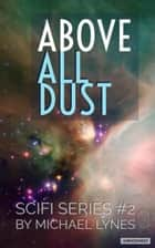 Above All Dust - SciFi Stories, #2 ebook by Michael Lynes