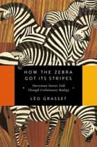 How the Zebra Got Its Stripes: Darwinian Stories Told Through Evolutionary Biology ebook by Léo Grasset, Barbara Mellor
