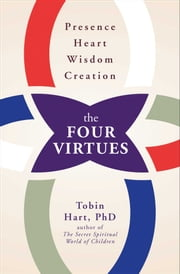 The Four Virtues - Presence, Heart, Wisdom, Creation ebook by Tobin Hart, Ph.D.
