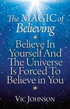 The Magic of Believing: Believe in Yourself and The Universe Is Forced to Believe in You ebook by