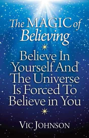 The Magic of Believing: Believe in Yourself and The Universe Is Forced to Believe in You ebook by Vic Johnson