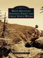 White Mountain National Forest and Great North Woods ebook by Bruce D. Heald Ph.D.