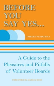 Before You Say Yes ... - A Guide to the Pleasures and Pitfalls of Volunteer Boards ebook by Doreen Pendgracs