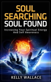 Soul Searching - Soul Found: Increasing Your Spiritual Energy And Self-Awareness ebook by Kelly Wallace