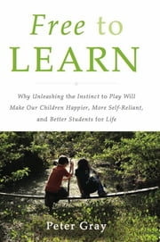 Free to Learn - Why Unleashing the Instinct to Play Will Make Our Children Happier, More Self-Reliant, and Better Students for Life ebook by Kobo.Web.Store.Products.Fields.ContributorFieldViewModel