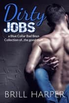 Dirty Jobs: a Blue Collar Bad Boys Collection ebook by Brill Harper