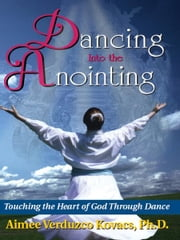 Dancing into the Anointing: Touching the Heart of God Through Dance ebook by Aimee Kovacs
