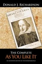 The Complete As You Like It - An Annotated Edition of the Shakespeare Play ebook by Donald J. Richardson
