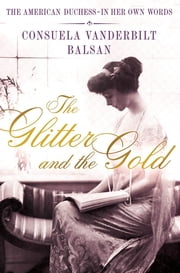 The Glitter and the Gold - The American Duchess---in Her Own Words ebook by Consuela Vanderbilt Balsan