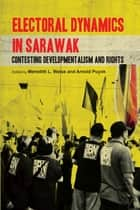 Electoral Dynamics in Sarawak - Contesting Developmentalism and Rights ebook by Meredith L. Weiss, Arnold Puyok
