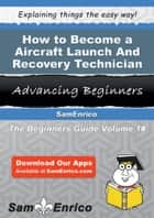 How to Become a Aircraft Launch And Recovery Technician - How to Become a Aircraft Launch And Recovery Technician ebook by Necole Wicker