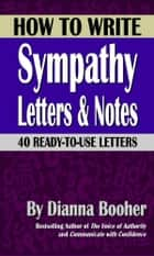 How to Write Sympathy Letters and Notes - 40 Ready-to-Use Letters ebook by Dianna Booher