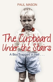 The Cupboard Under the Stairs - A Boy Trapped in Hell... ebook by Paul Mason