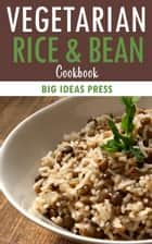 Vegetarian Rice and Bean Cookbook ebook by Big Ideas Press