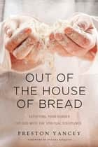 Out of the House of Bread ebook by Preston Yancey,Shauna Niequist